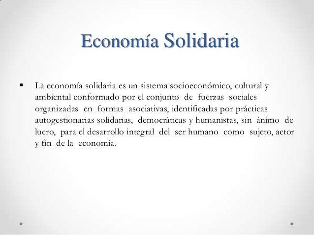 Economía Solidaria   La economía solidaria es un sistema socioeconómico, cultural y    ambiental conformado por el conjun...