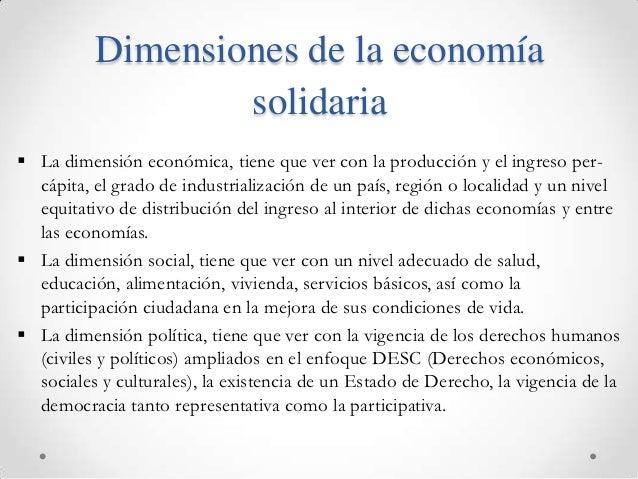 Dimensiones de la economía                  solidaria La dimensión económica, tiene que ver con la producción y el ingres...