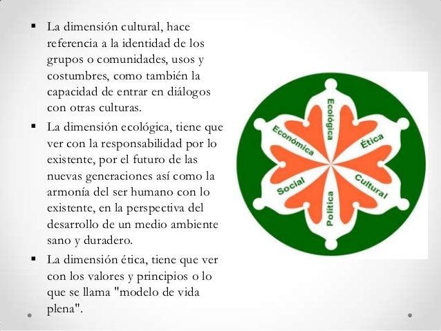  La dimensión cultural, hace  referencia a la identidad de los  grupos o comunidades, usos y  costumbres, como también la...