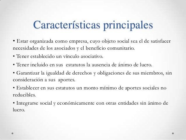 Características principales• Estar organizada como empresa, cuyo objeto social sea el de satisfacernecesidades de los asoc...