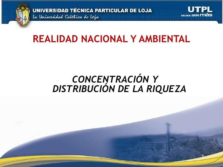 REALIDAD NACIONAL Y AMBIENTAL       CONCENTRACIÓN Y   DISTRIBUCIÓN DE LA RIQUEZA                                1