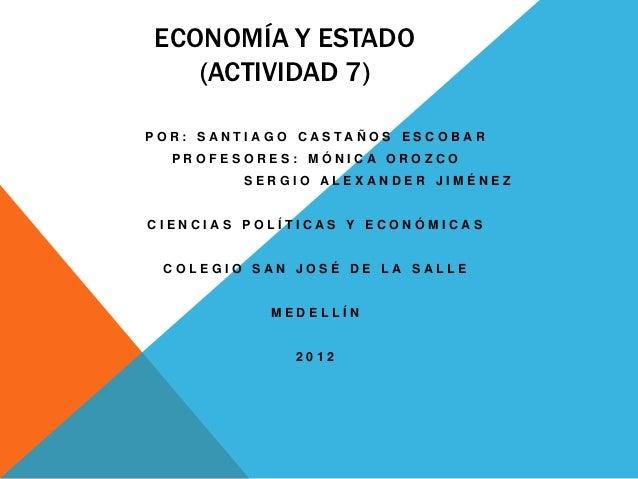 ECONOMÍA Y ESTADO    (ACTIVIDAD 7)P O R : S AN T I AG O C AS TA Ñ O S E S C O B AR   PROFESORES: MÓNICA OROZCO            ...