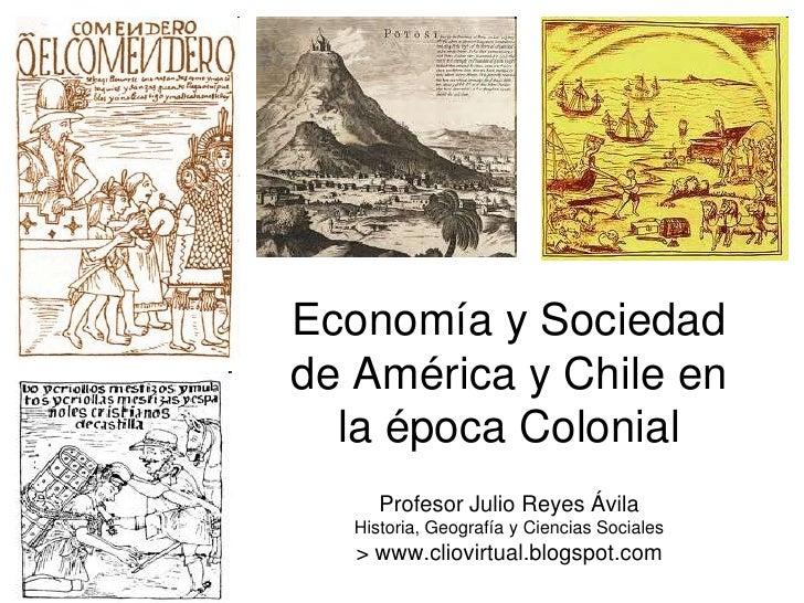 Economía y Sociedadde América y Chile en  la época Colonial      Profesor Julio Reyes Ávila   Historia, Geografía y Cienci...
