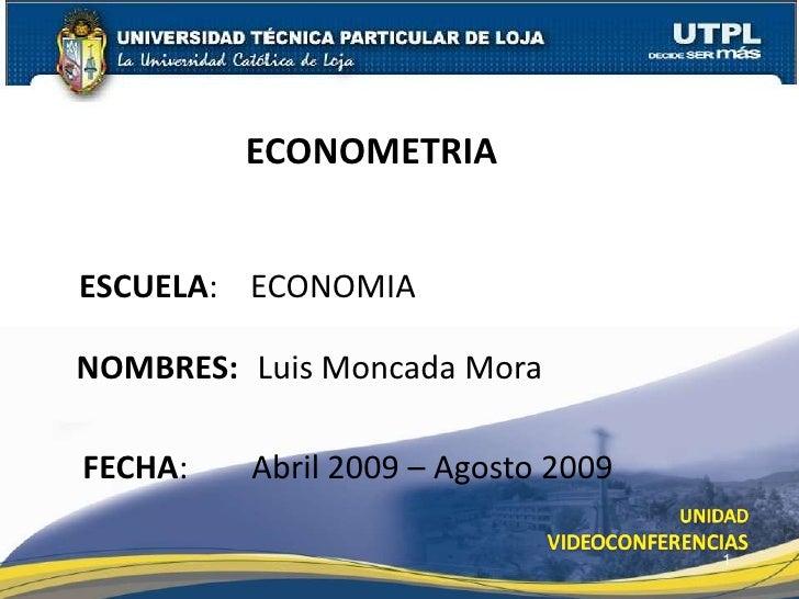 ECONOMETRIA   ESCUELA: ECONOMIA  NOMBRES: Luis Moncada Mora  FECHA:   Abril 2009 – Agosto 2009                            ...