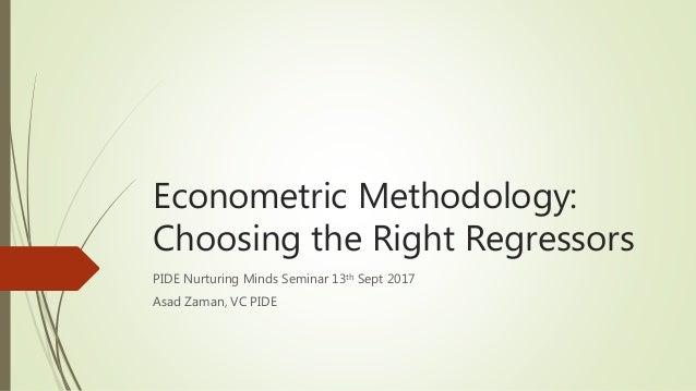 Econometric Methodology: Choosing the Right Regressors PIDE Nurturing Minds Seminar 13th Sept 2017 Asad Zaman, VC PIDE