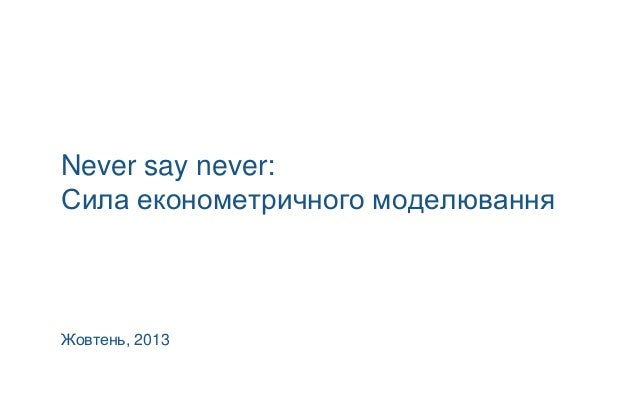 Never say never: Сила економетричного моделювання  Жовтень, 2013