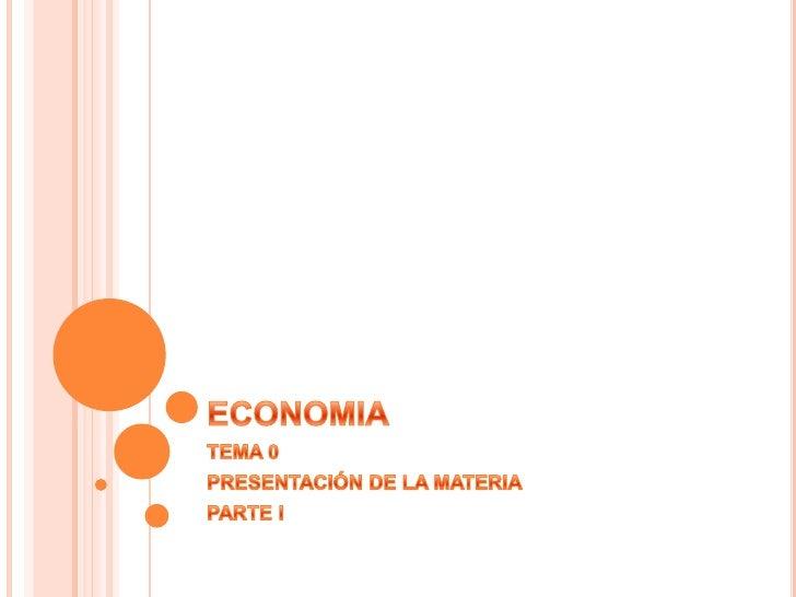 ECONOMIA<br />TEMA 0<br />PRESENTACIÓN DE LA MATERIA<br />PARTE I<br />