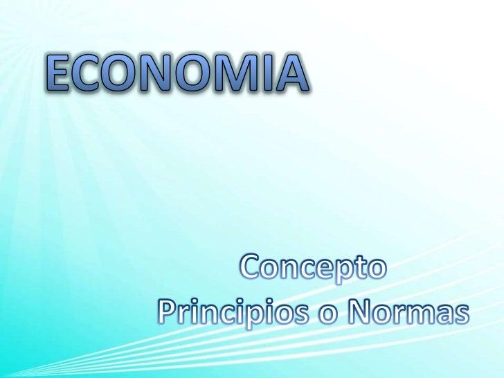 ECONOMIA<br />Concepto<br />Principios o Normas<br />