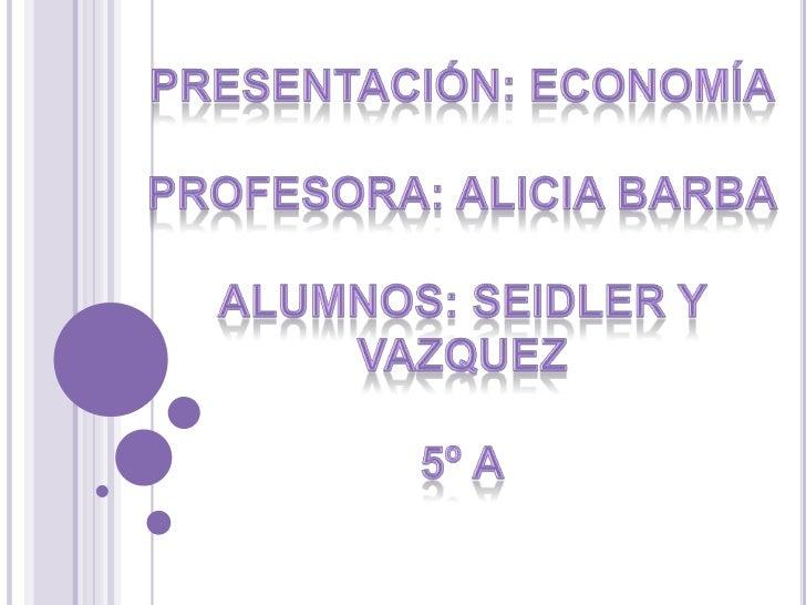Presentación: Economía<br />Profesora: Alicia barba<br />alumnos: seidler y vazquez<br />5º A<br />