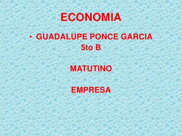 ECONOMIA• GUADALUPE PONCE GARCIA          5to B       MATUTINO        EMPRESA