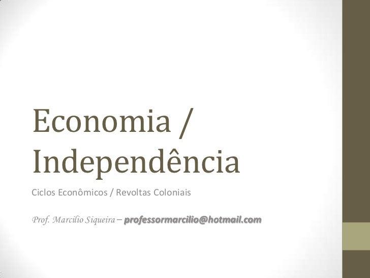 Economia /IndependênciaCiclos Econômicos / Revoltas ColoniaisProf. Marcilio Siqueira – professormarcilio@hotmail.com