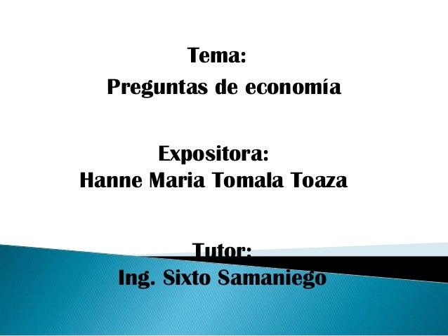 Tema:  Preguntas de economía       Expositora:Hanne Maria Tomala Toaza           Tutor:   Ing. Sixto Samaniego
