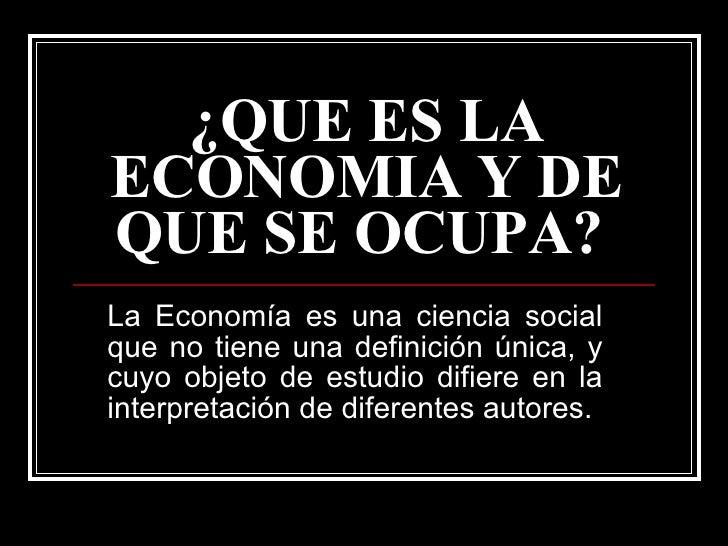¿QUE ES LA ECONOMIA Y DE QUE SE OCUPA?   La Economía es una ciencia social que no tiene una definición única, y cuyo objet...