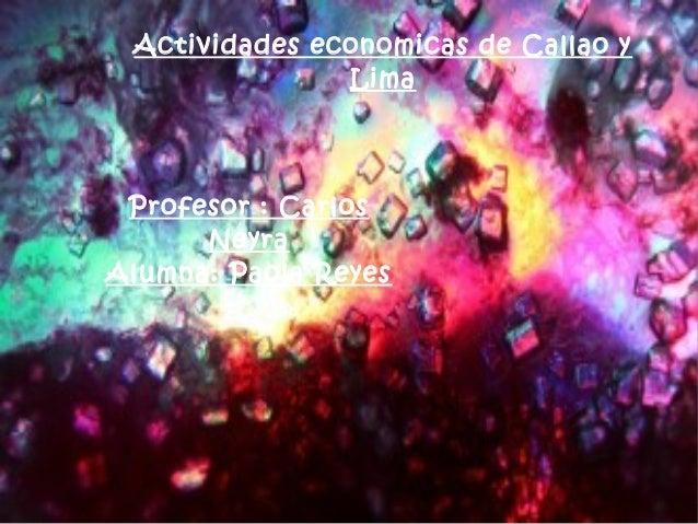 Actividades economicas de Callao y Lima Profesor : Carlos Neyra Alumna: Paola Reyes