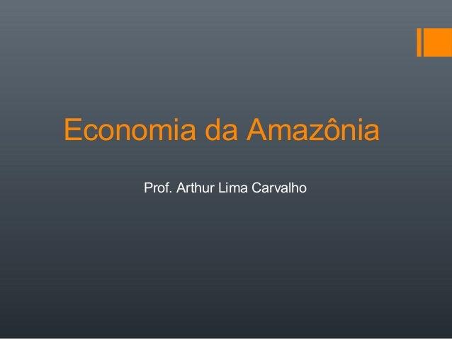Economia da Amazônia Prof. Arthur Lima Carvalho