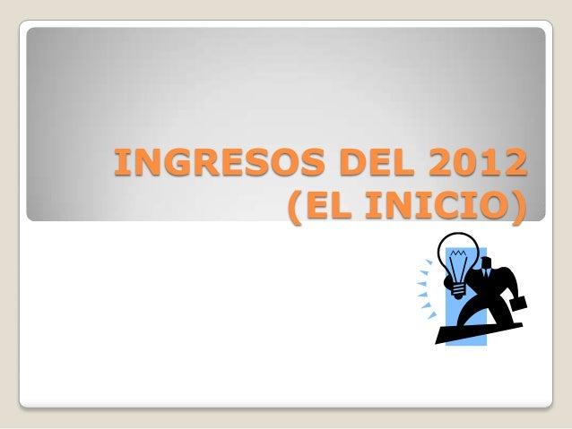 INGRESOS DEL 2012 (EL INICIO)