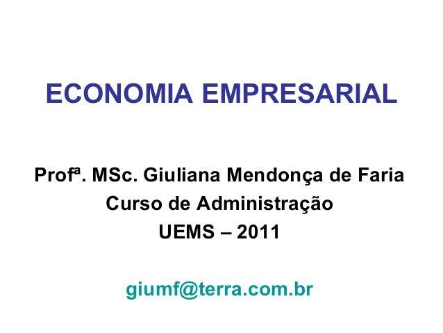 ECONOMIA EMPRESARIAL Profª. MSc. Giuliana Mendonça de Faria Curso de Administração UEMS – 2011 giumf@terra.com.br