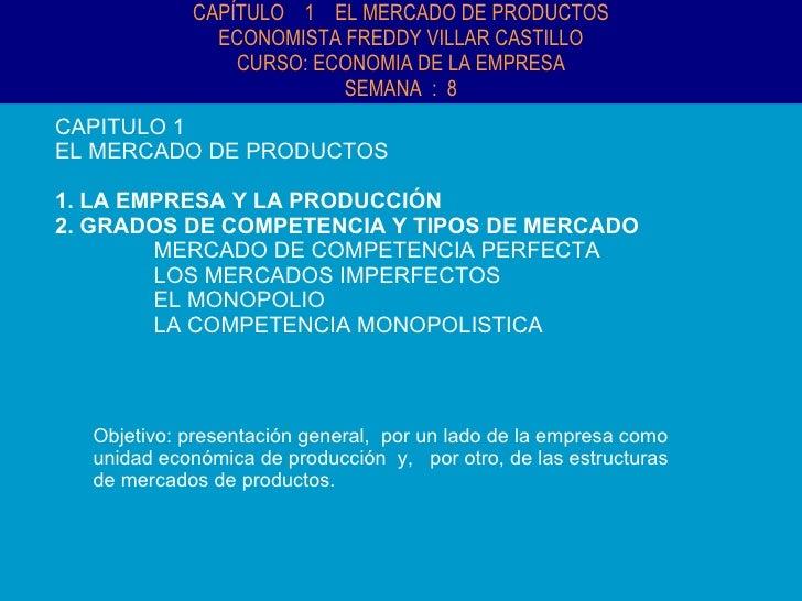CAPÍTULO  1  EL MERCADO DE PRODUCTOS ECONOMISTA FREDDY VILLAR CASTILLO CURSO: ECONOMIA DE LA EMPRESA SEMANA  :  8 CAPITULO...