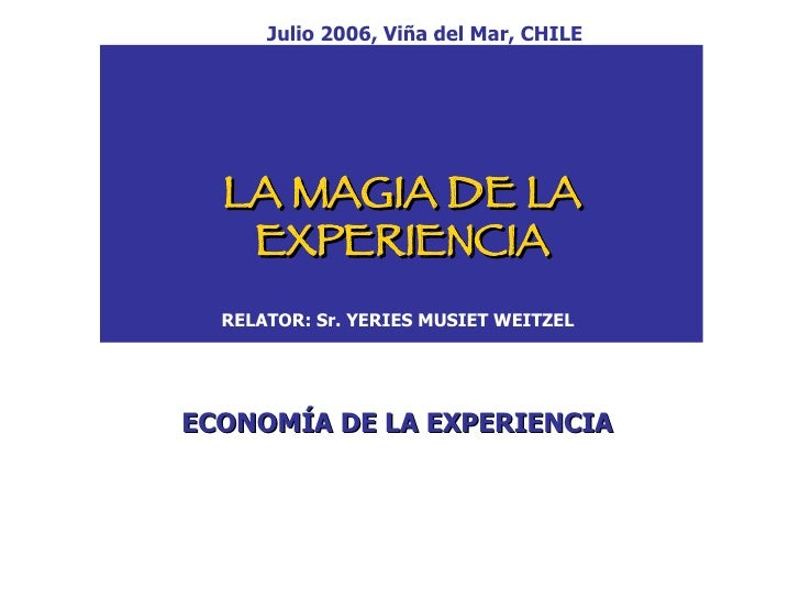 LA MAGIA DE LA EXPERIENCIA RELATOR: Sr. YERIES MUSIET WEITZEL ECONOMÍA DE LA EXPERIENCIA Julio 2006, Viña del Mar, CHILE