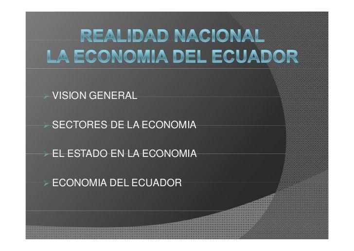 VISION GENERAL  SECTORES DE LA ECONOMIA  EL ESTADO EN LA ECONOMIA  ECONOMIA DEL ECUADOR
