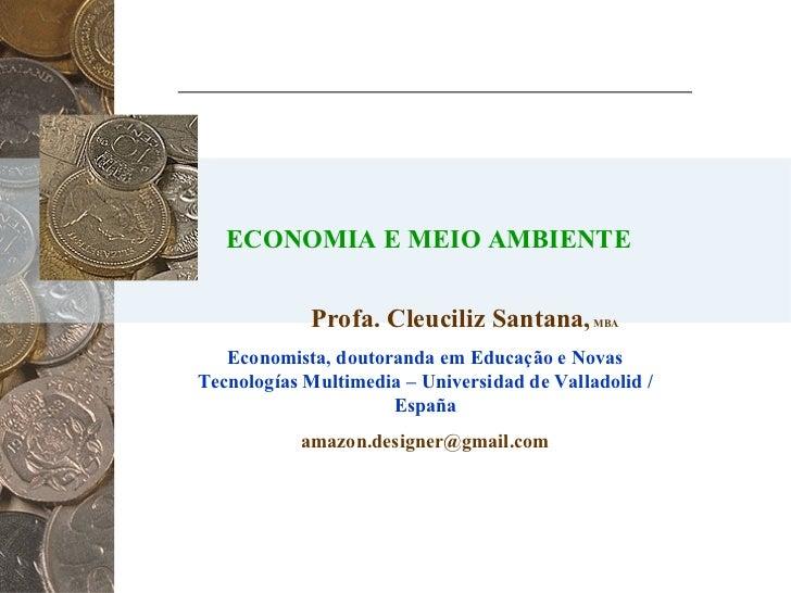 ECONOMIA E MEIO AMBIENTE Profa. Cleuciliz Santana,  MBA Economista, doutoranda em Educação e Novas Tecnologías Multimedia ...