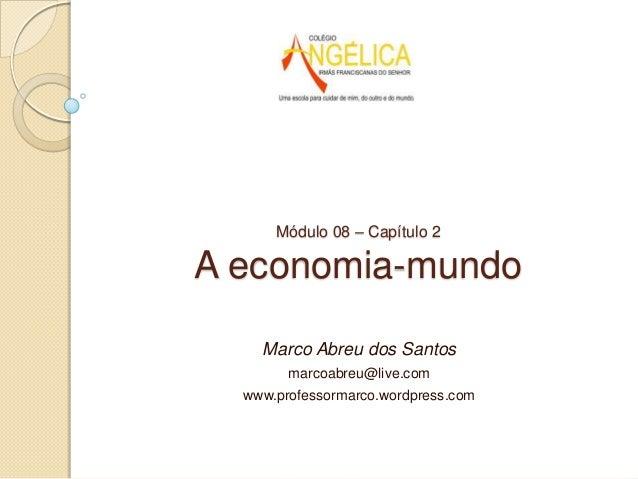 Módulo 08 – Capítulo 2  A economia-mundo Marco Abreu dos Santos marcoabreu@live.com www.professormarco.wordpress.com