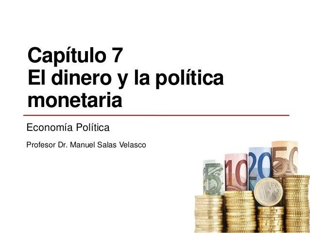 Capítulo 7 El dinero y la política monetaria Economía Política Profesor Dr. Manuel Salas Velasco