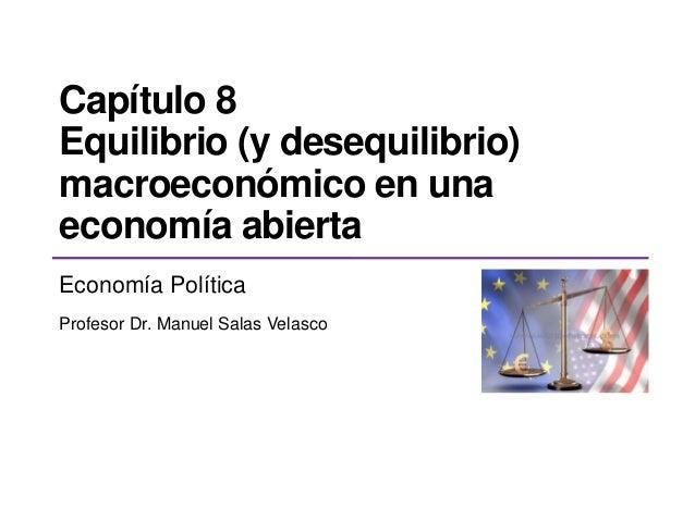 Capítulo 8 Equilibrio (y desequilibrio) macroeconómico en una economía abierta Economía Política Profesor Dr. Manuel Salas...