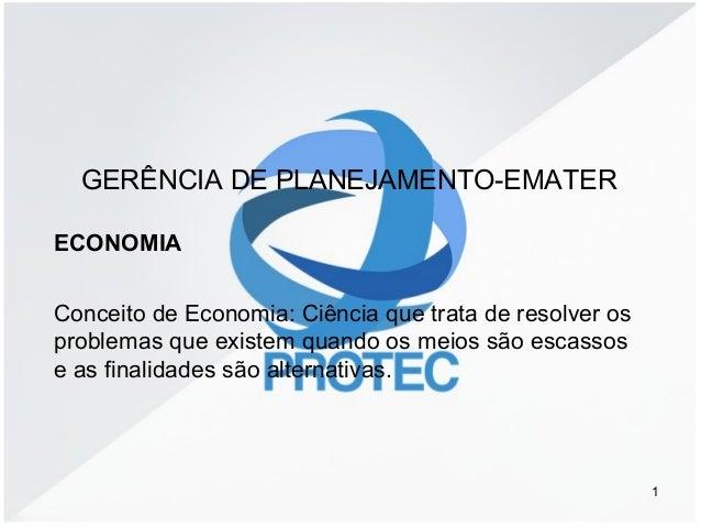 1 GERÊNCIA DE PLANEJAMENTO-EMATER ECONOMIA Conceito de Economia: Ciência que trata de resolver os problemas que existem qu...