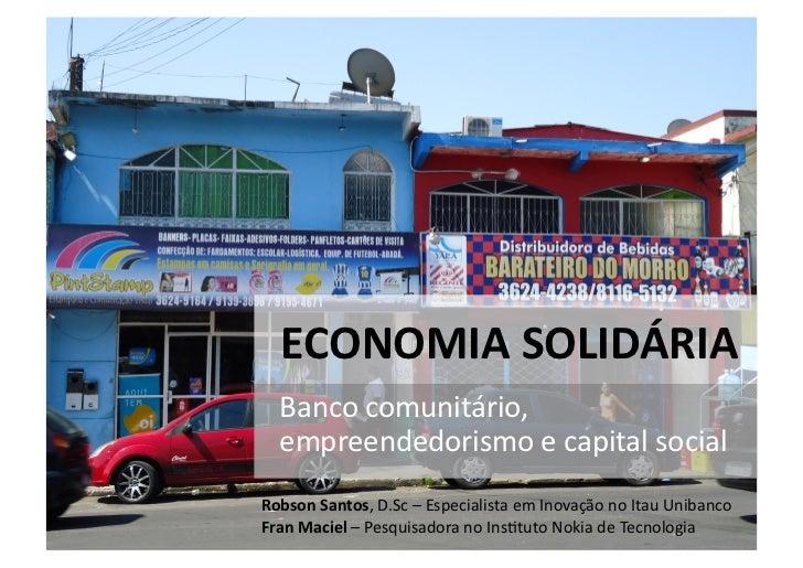 Moeda social    ECONOMIA SOLIDÁRIA    Banco comunitário,    empreendedorismo e capital social Robson ...
