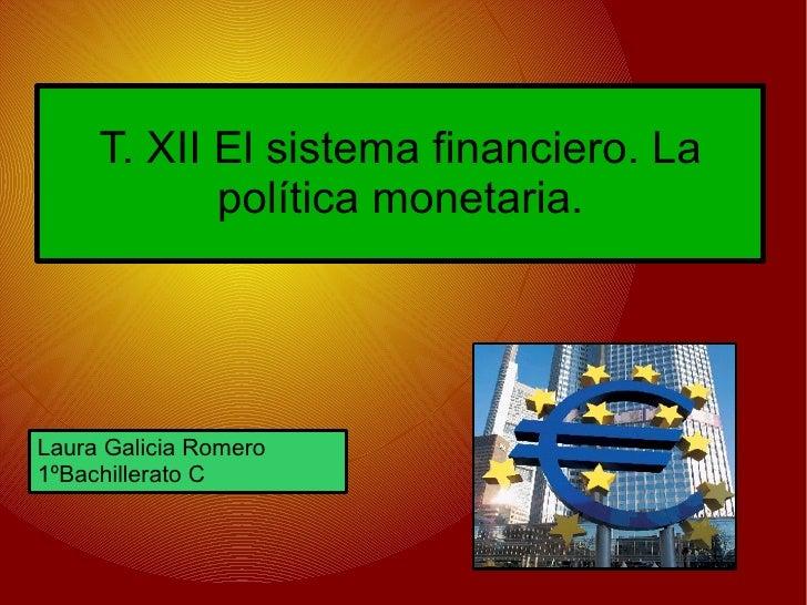 T. XII El sistema financiero. La             política monetaria.     Laura Galicia Romero 1ºBachillerato C