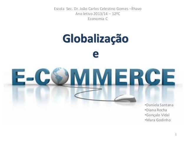 Escola Sec. Dr. João Carlos Celestino Gomes –Ílhavo Ano letivo 2013/14 – 12ºC Economia C  Globalização e  •Daniela Santana...