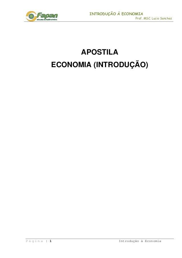 INTRODUÇÃO À ECONOMIA Prof. MSC. Lucio Sanches P á g i n a | 1 Introdução à Economia APOSTILA ECONOMIA (INTRODUÇÃO)