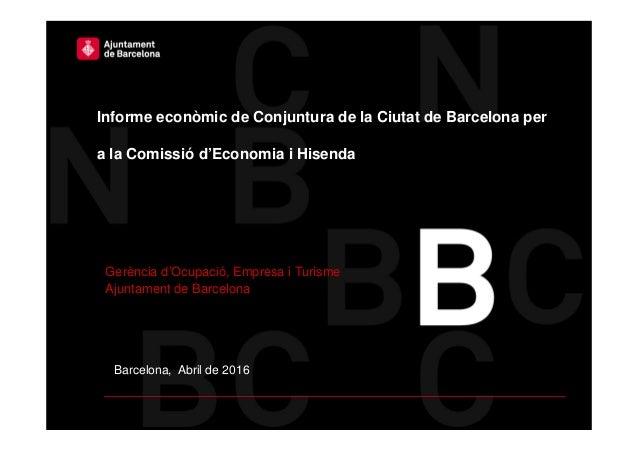Barcelona, Abril de 2016 Informe econòmic de Conjuntura de la Ciutat de Barcelona per a la Comissió d'Economia i Hisenda G...