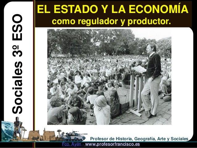 EL ESTADO Y LA ECONOMÍASociales 3º ESO     como regulador y productor.                                   Profesor de Histo...