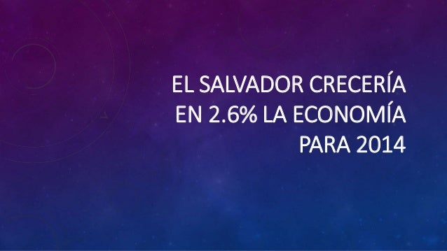 EL SALVADOR CRECERÍA EN 2.6% LA ECONOMÍA PARA 2014