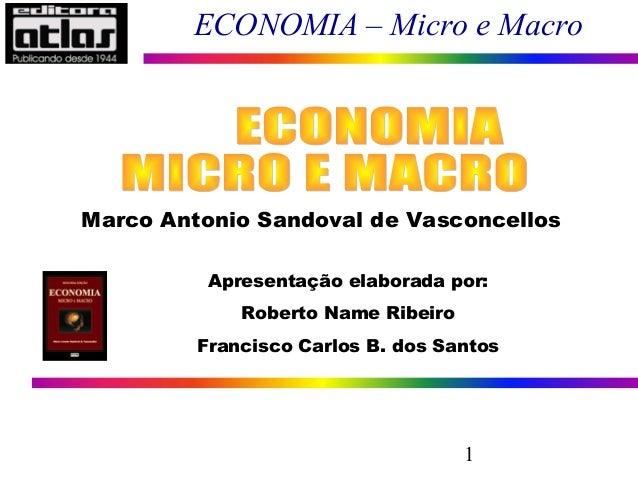 1 ECONOMIA – Micro e Macro Marco Antonio Sandoval de Vasconcellos Apresentação elaborada por: Roberto Name Ribeiro Francis...