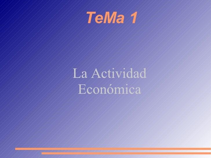 TeMa 1 <ul><ul><li>La Actividad </li></ul></ul><ul><ul><li>Económica </li></ul></ul>