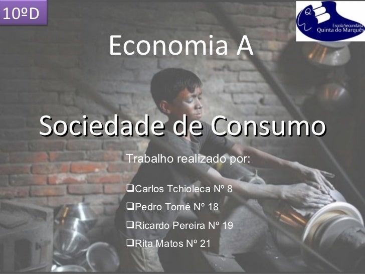 10ºD       Economia A   Sociedade de Consumo         Trabalho realizado por:         Carlos Tchioleca Nº 8         Pedro...