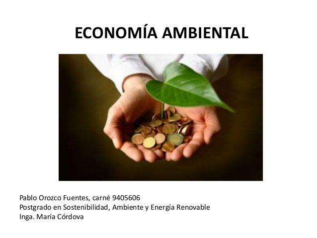 ECONOMÍA AMBIENTAL  Pablo Orozco Fuentes, carné 9405606  Postgrado en Sostenibilidad, Ambiente y Energía Renovable  Inga. ...