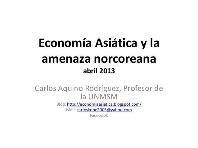 Economía Asiática y la amenaza norcoreana                   abril 2013Carlos Aquino Rodríguez, Profesor de            la U...