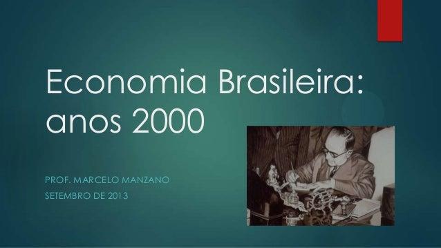 Economia Brasileira: anos 2000 PROF. MARCELO MANZANO SETEMBRO DE 2013