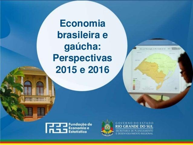 www.fee.rs.gov.br Economia brasileira e gaúcha: Perspectivas 2015 e 2016