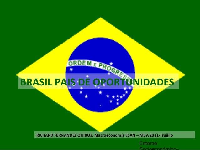 BRASIL PAIS DE OPORTUNIDADES Entorno RICHARD FERNANDEZ QUIROZ, Macroeconomía ESAN – MBA 2011-Trujillo