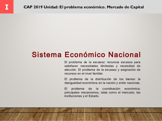I CAP 2019 Unidad: El problema económico. Mercado de Capital  El problema de la escasez: recursos escasos para satisfacer...