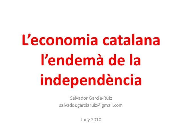 L'economia catalana l'endemà de la independència Salvador Garcia-Ruiz salvador.garciaruiz@gmail.com Juny 2010