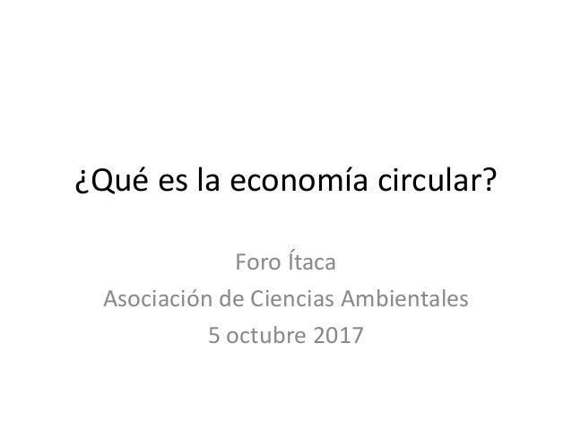 ¿Qué es la economía circular? Foro Ítaca Asociación de Ciencias Ambientales 5 octubre 2017