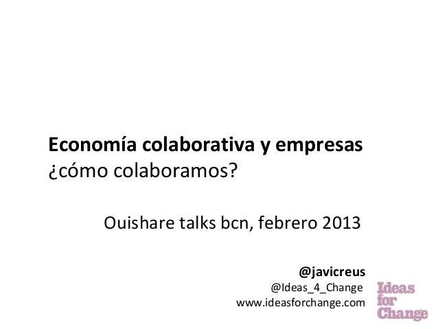 Economía colaborativa y empresas¿cómo colaboramos?     Ouishare talks bcn, febrero 2013                               @jav...