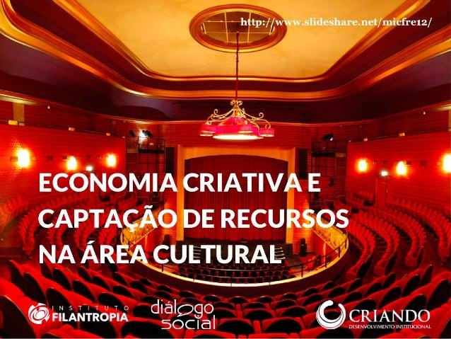 http://www.slideshare.net/micfre12/ ECONOMIA CRIATIVA E CAPTAÇÃO DE RECURSOS NA ÁREA CULTURAL