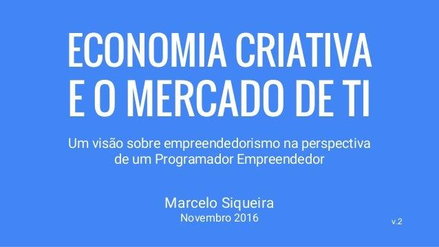 ECONOMIA CRIATIVA E O MERCADO DE TI Um visão sobre empreendedorismo na perspectiva de um Programador Empreendedor Marcelo ...
